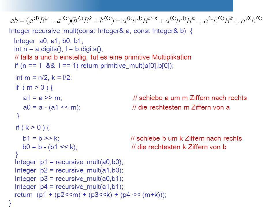 Integer recursive_mult(const Integer& a, const Integer& b) { Integer a0, a1, b0, b1; } int n = a.digits(), l = b.digits(); // falls a und b einstellig
