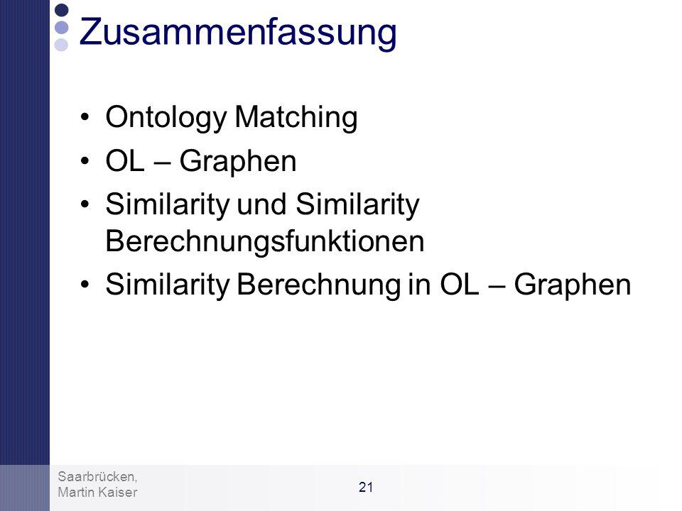 20 Martin Kaiser Saarbrücken, Konklusion Verfahren liefert eine Approximation der Ähnlichkeit zwischen zwei Ontologien Kein Ontologie Abgleich Ansätze