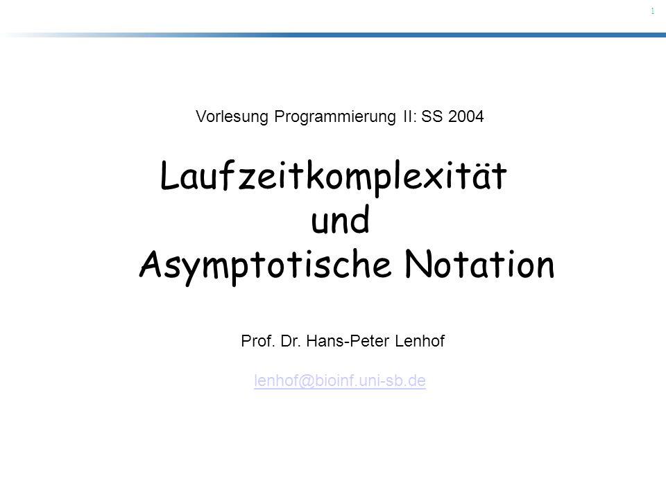 1 Vorlesung Programmierung II: SS 2004 Laufzeitkomplexität und Asymptotische Notation Prof. Dr. Hans-Peter Lenhof lenhof@bioinf.uni-sb.de