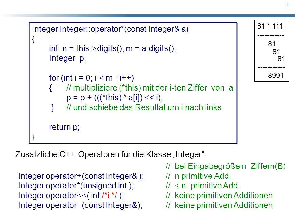 11 81 * 111 ----------- 81 ----------- 8991 Zusätzliche C++-Operatoren für die Klasse Integer: // bei Eingabegröße n Ziffern(B) Integer operator+(cons