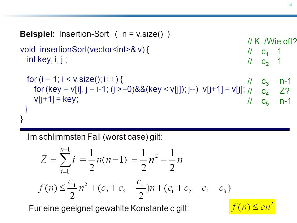 18 Beispiel: Insertion-Sort ( n = v.size() ) void insertionSort(vector & v) { int key, i, j ; for (i = 1; i < v.size(); i++) { for (key = v[i], j = i-