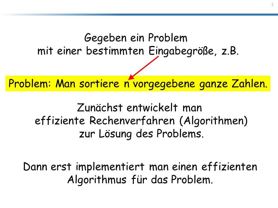 2 Gegeben ein Problem mit einer bestimmten Eingabegröße, z.B. Problem: Man sortiere n vorgegebene ganze Zahlen. Zunächst entwickelt man effiziente Rec