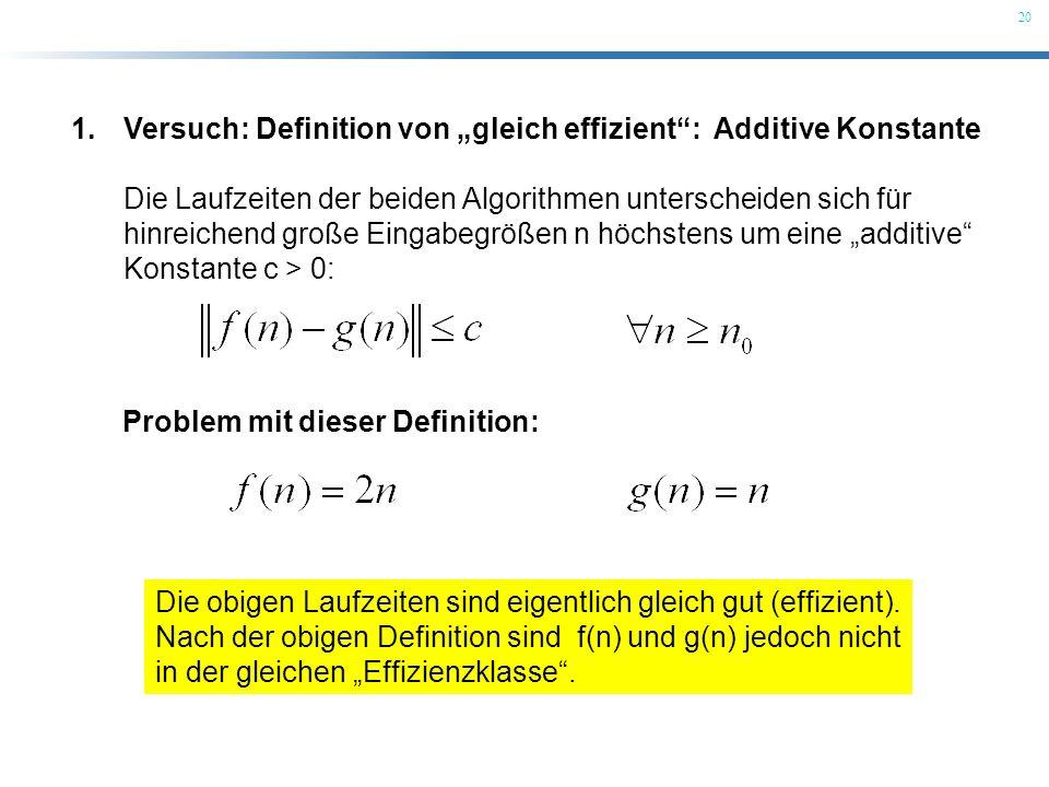 20 1.Versuch: Definition von gleich effizient: Additive Konstante Die Laufzeiten der beiden Algorithmen unterscheiden sich für hinreichend große Einga
