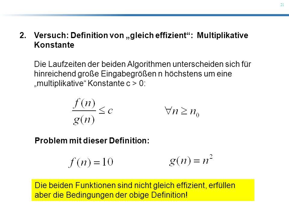21 2.Versuch: Definition von gleich effizient: Multiplikative Konstante Die Laufzeiten der beiden Algorithmen unterscheiden sich für hinreichend große