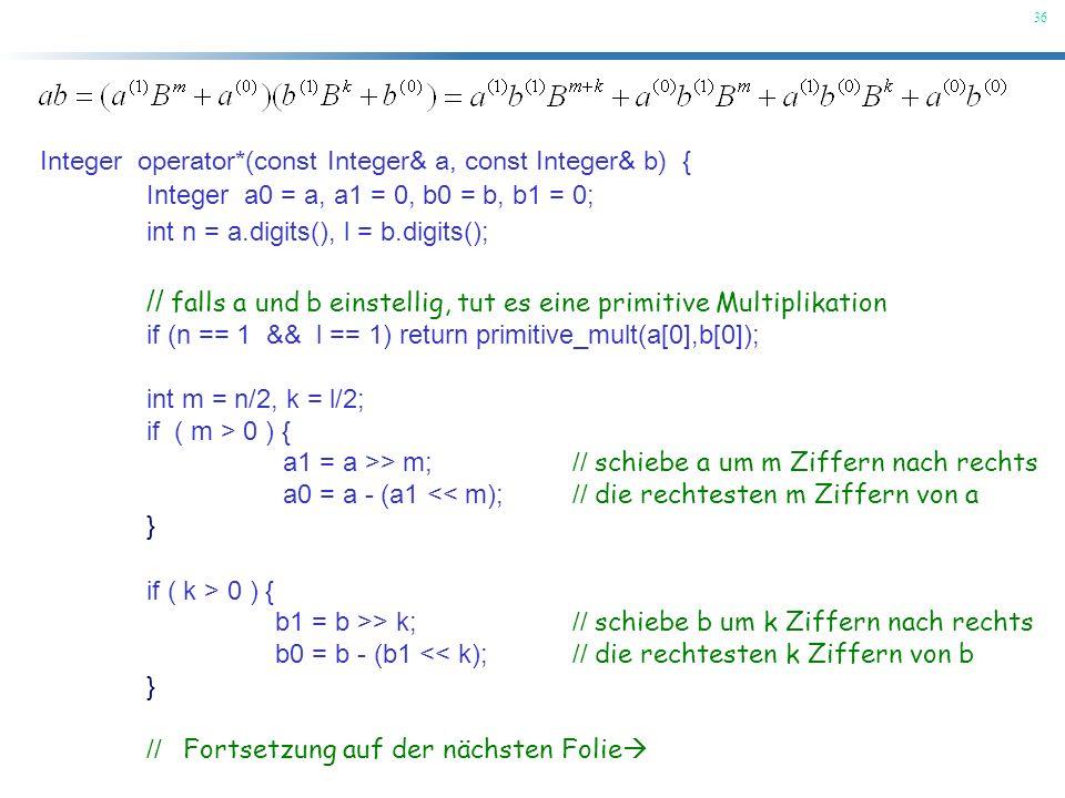 36 Integer operator*(const Integer& a, const Integer& b) { Integer a0 = a, a1 = 0, b0 = b, b1 = 0; int n = a.digits(), l = b.digits(); // falls a und