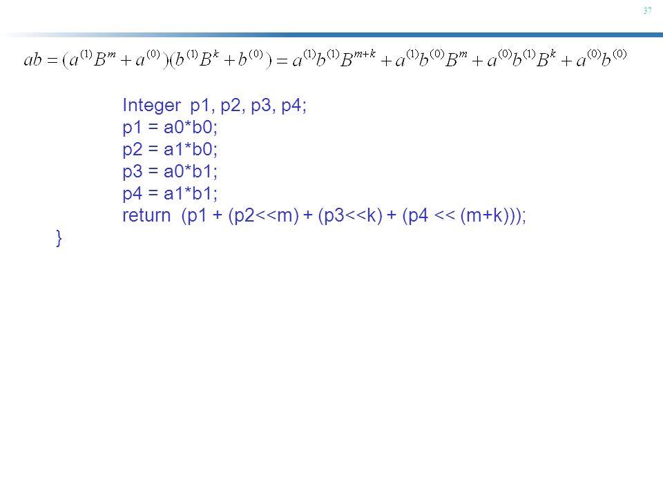 37 Integer p1, p2, p3, p4; p1 = a0*b0; p2 = a1*b0; p3 = a0*b1; p4 = a1*b1; return (p1 + (p2<<m) + (p3<<k) + (p4 << (m+k))); }