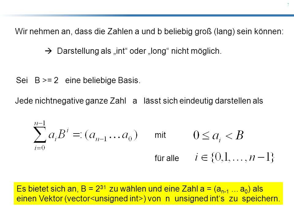 7 Wir nehmen an, dass die Zahlen a und b beliebig groß (lang) sein können: Darstellung als int oder long nicht möglich. Sei B >= 2 eine beliebige Basi