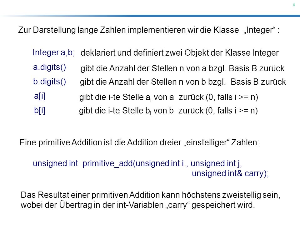 8 Zur Darstellung lange Zahlen implementieren wir die Klasse Integer : Eine primitive Addition ist die Addition dreier einstelliger Zahlen: a.digits()