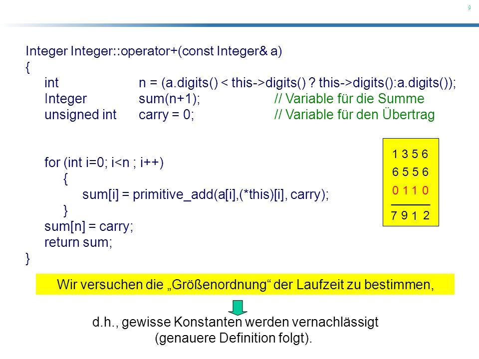 9 Integer Integer::operator+(const Integer& a) { int n = (a.digits() digits() ? this->digits():a.digits()); Integer sum(n+1); // Variable für die Summ