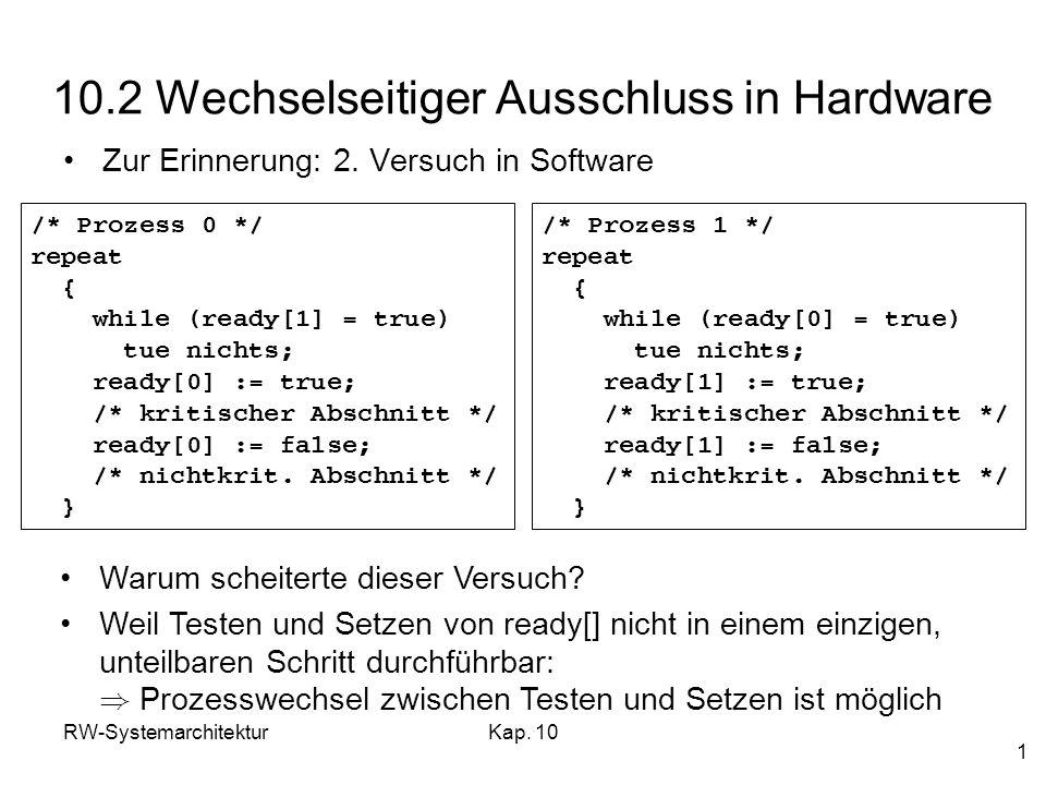 RW-SystemarchitekturKap. 10 1 10.2 Wechselseitiger Ausschluss in Hardware Zur Erinnerung: 2. Versuch in Software /* Prozess 0 */ repeat { while (ready