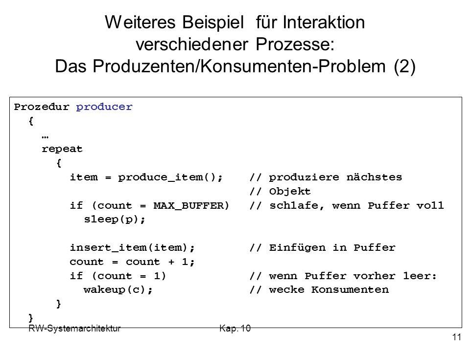 RW-SystemarchitekturKap. 10 11 Weiteres Beispiel für Interaktion verschiedener Prozesse: Das Produzenten/Konsumenten-Problem (2) Prozedur producer { …