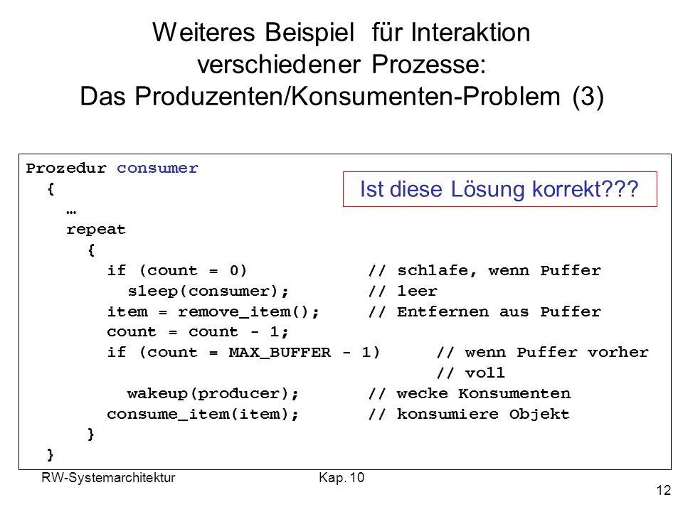RW-SystemarchitekturKap. 10 12 Weiteres Beispiel für Interaktion verschiedener Prozesse: Das Produzenten/Konsumenten-Problem (3) Prozedur consumer { …