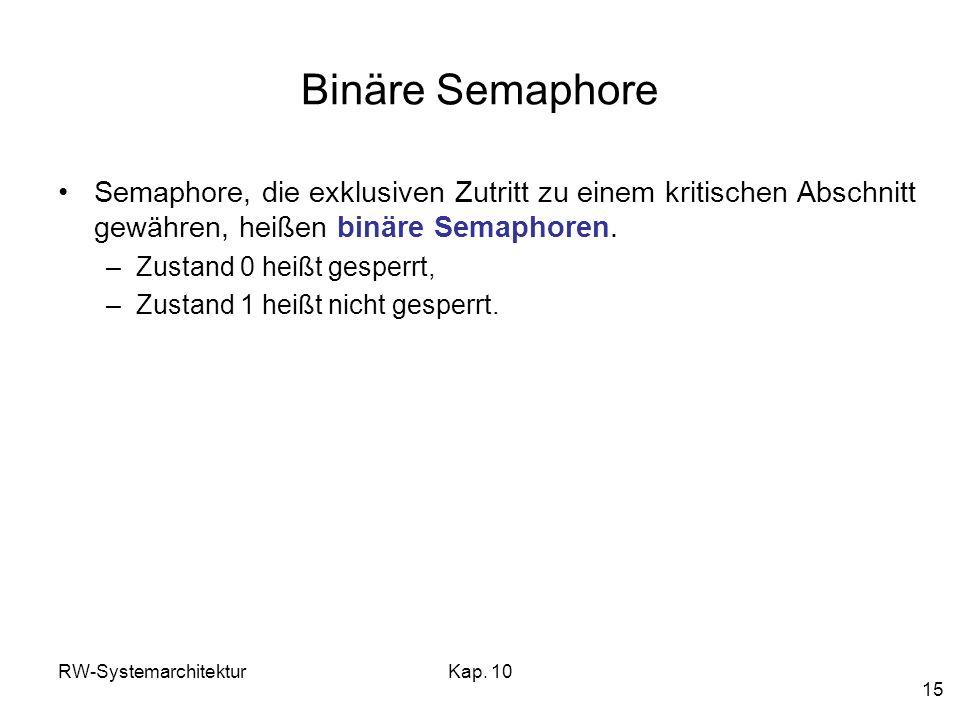 RW-SystemarchitekturKap. 10 15 Binäre Semaphore Semaphore, die exklusiven Zutritt zu einem kritischen Abschnitt gewähren, heißen binäre Semaphoren. –Z