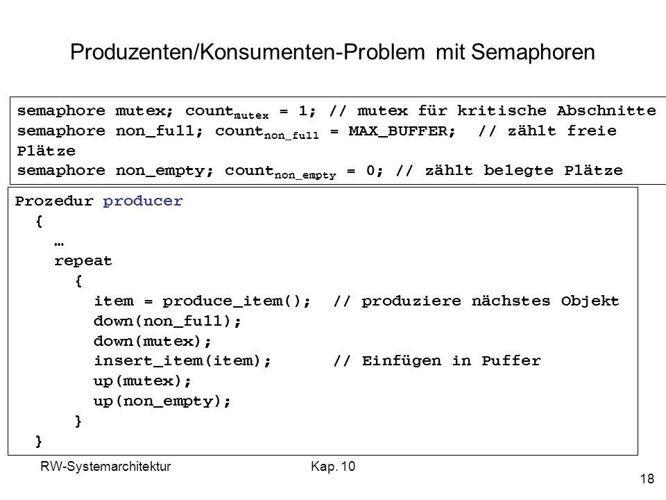 RW-SystemarchitekturKap. 10 18 Produzenten/Konsumenten-Problem mit Semaphoren Prozedur producer { … repeat { item = produce_item(); // produziere näch
