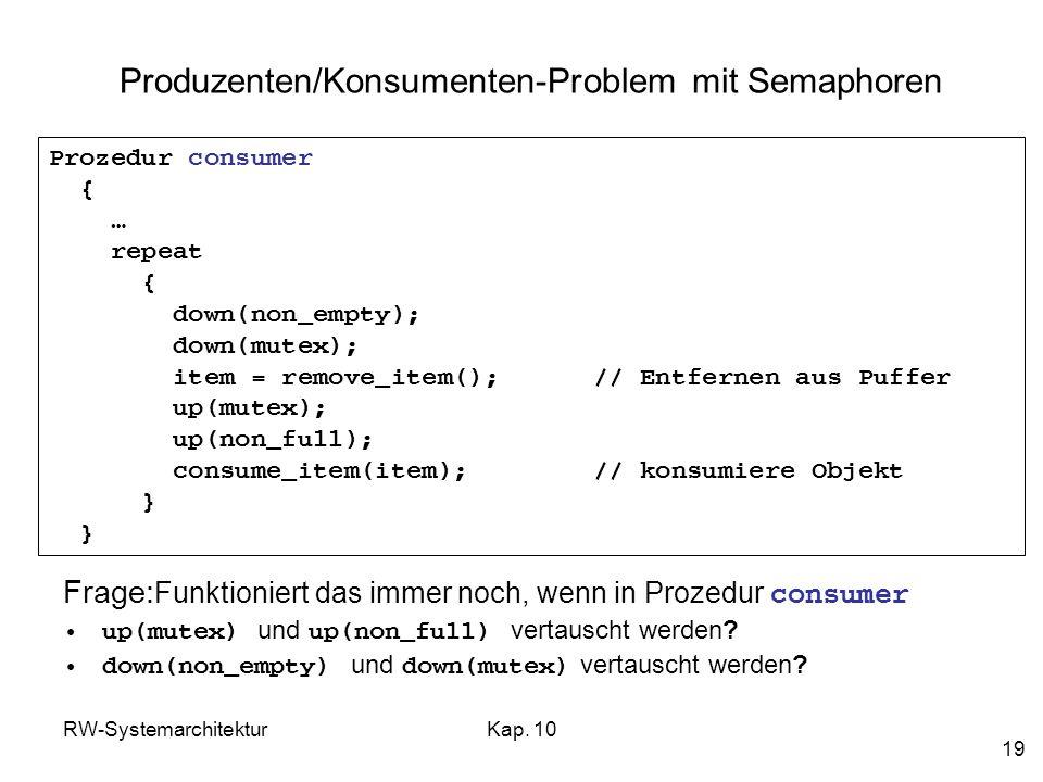 RW-SystemarchitekturKap. 10 19 Produzenten/Konsumenten-Problem mit Semaphoren Prozedur consumer { … repeat { down(non_empty); down(mutex); item = remo
