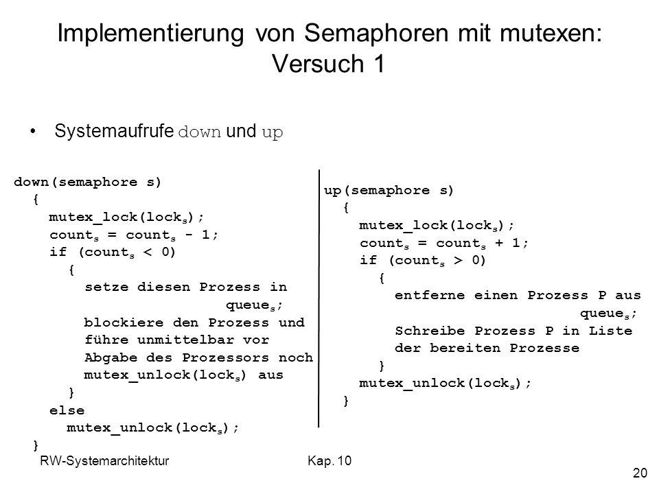 RW-SystemarchitekturKap. 10 20 Implementierung von Semaphoren mit mutexen: Versuch 1 down(semaphore s) { mutex_lock(lock s ); count s = count s - 1; i