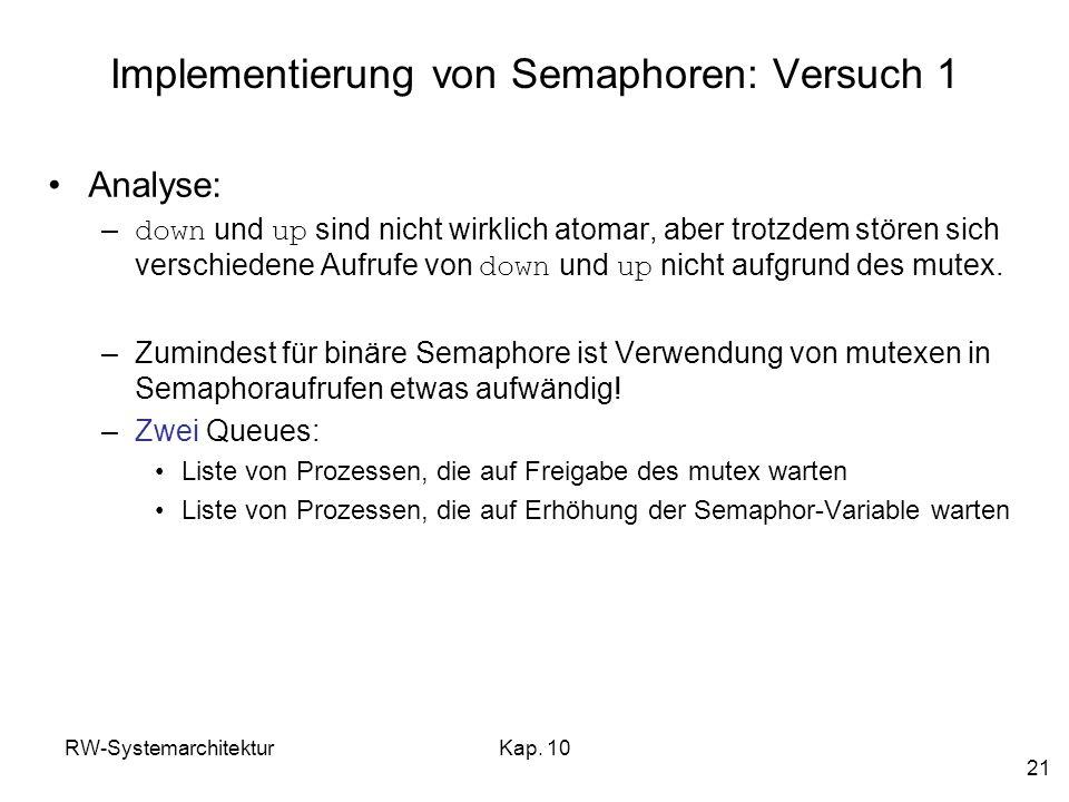 RW-SystemarchitekturKap. 10 21 Implementierung von Semaphoren: Versuch 1 Analyse: – down und up sind nicht wirklich atomar, aber trotzdem stören sich