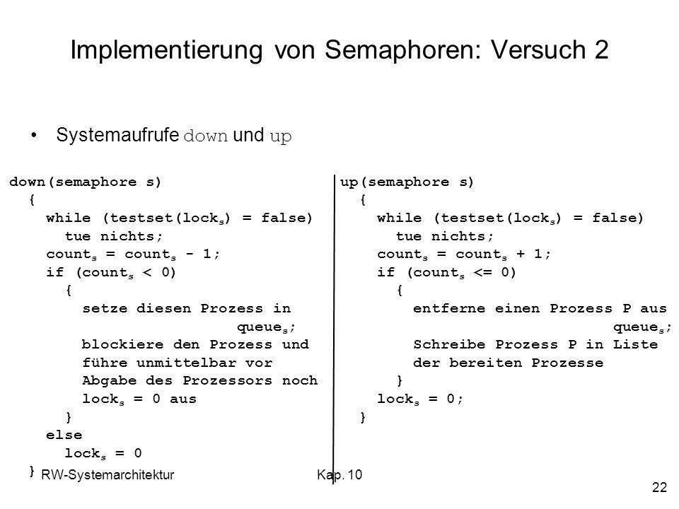 RW-SystemarchitekturKap. 10 22 Implementierung von Semaphoren: Versuch 2 down(semaphore s) { while (testset(lock s ) = false) tue nichts; count s = co