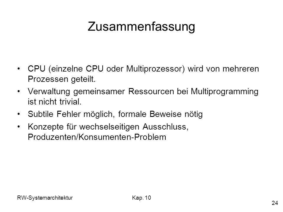 RW-SystemarchitekturKap. 10 24 Zusammenfassung CPU (einzelne CPU oder Multiprozessor) wird von mehreren Prozessen geteilt. Verwaltung gemeinsamer Ress