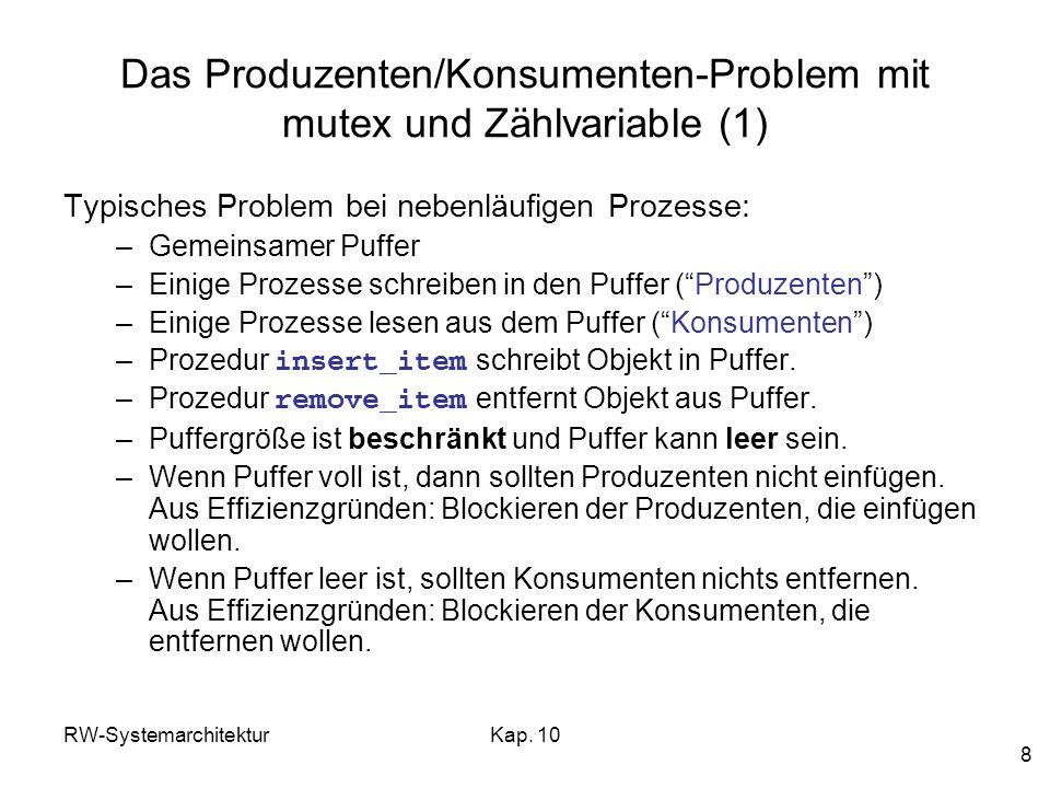RW-SystemarchitekturKap. 10 8 Das Produzenten/Konsumenten-Problem mit mutex und Zählvariable (1) Typisches Problem bei nebenläufigen Prozesse: –Gemein