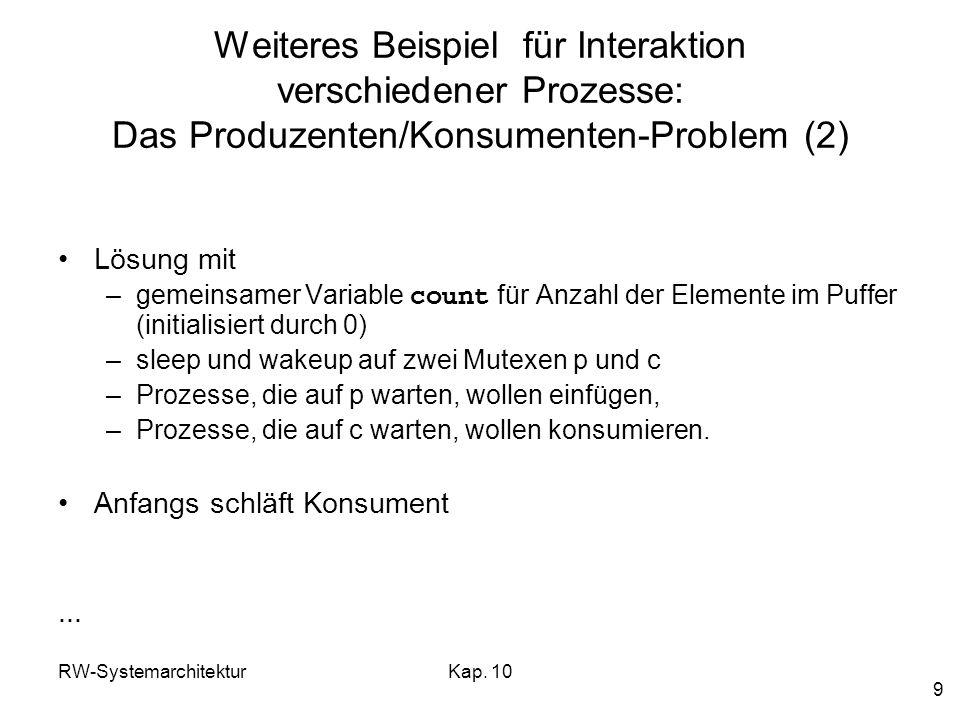 RW-SystemarchitekturKap. 10 9 Weiteres Beispiel für Interaktion verschiedener Prozesse: Das Produzenten/Konsumenten-Problem (2) Lösung mit –gemeinsame