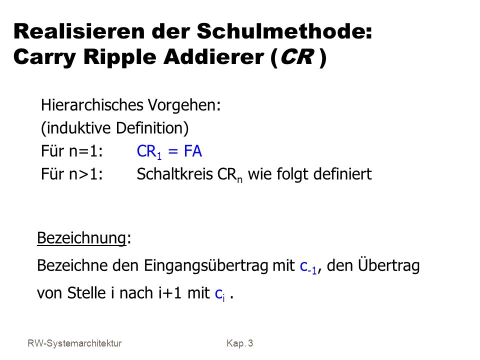 RW-SystemarchitekturKap. 3 Realisieren der Schulmethode: Carry Ripple Addierer (CR ) Hierarchisches Vorgehen: (induktive Definition) Für n=1: CR 1 = F
