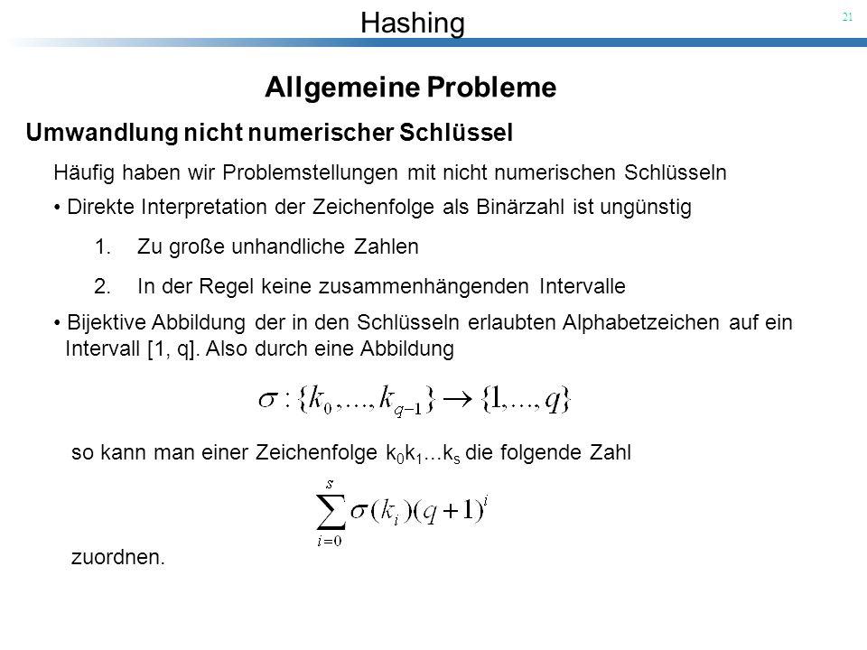 Hashing 21 Allgemeine Probleme Umwandlung nicht numerischer Schlüssel Häufig haben wir Problemstellungen mit nicht numerischen Schlüsseln Direkte Inte
