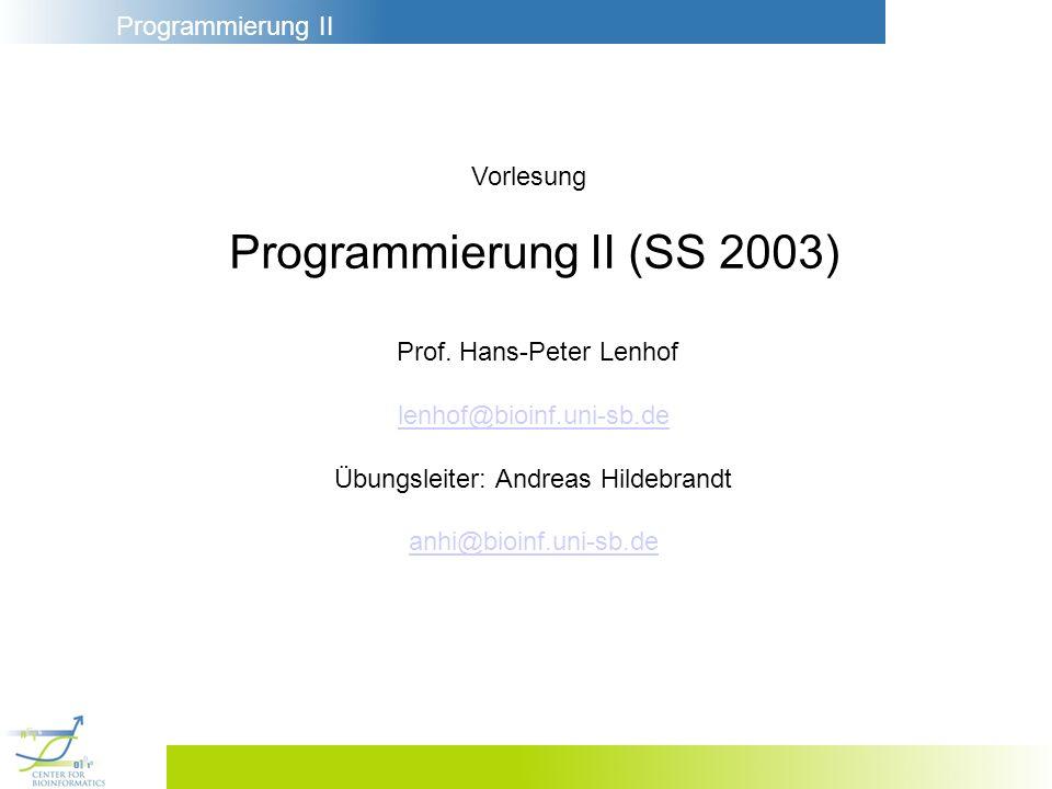 Programmierung II Vorlesung Programmierung II (SS 2003) Prof. Hans-Peter Lenhof lenhof@bioinf.uni-sb.de Übungsleiter: Andreas Hildebrandt anhi@bioinf.