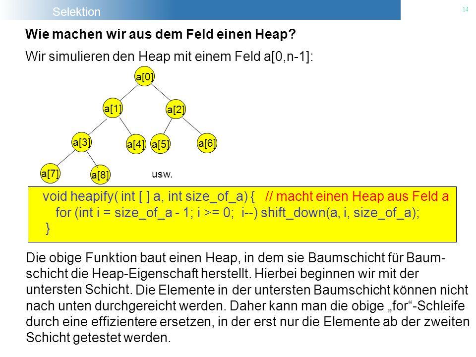 Selektion 14 Wie machen wir aus dem Feld einen Heap? Wir simulieren den Heap mit einem Feld a[0,n-1]: a[0] a[1] a[2] a[3] a[4] a[5] a[6] a[7] a[8] usw