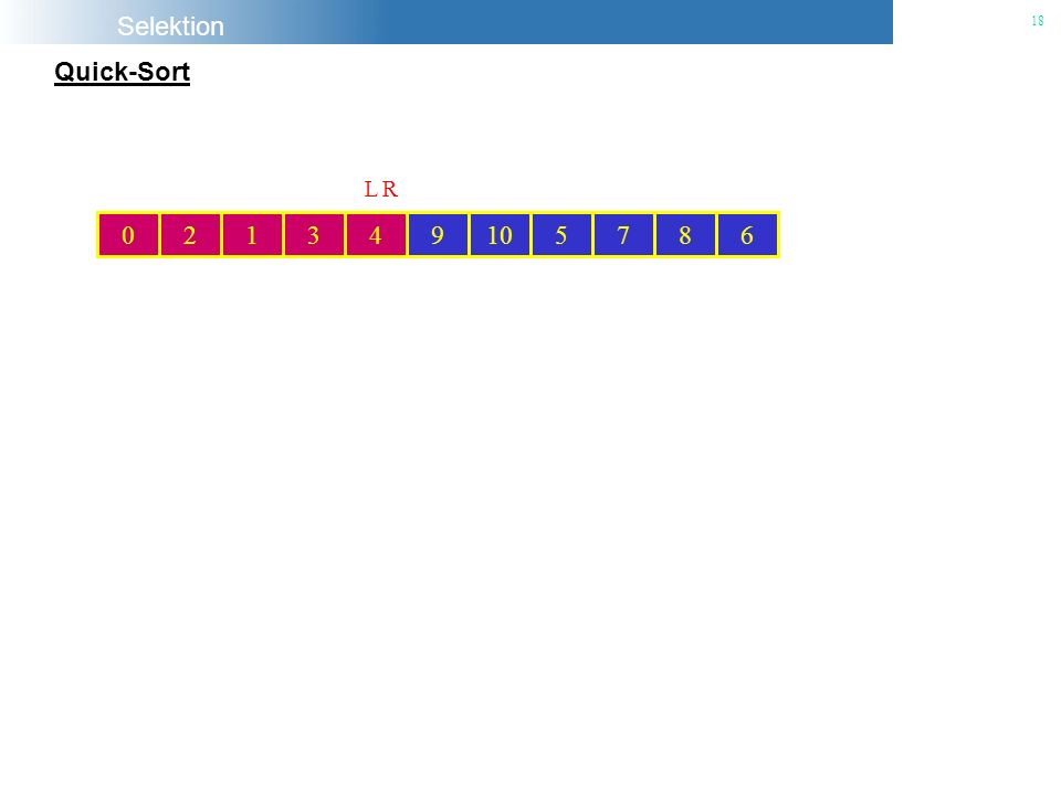 Selektion 18 Quick-Sort 102693145780 26931 5780 4 e L R 6931 578 4 Pivot-Element R 2 0 L 693110578 4 Pivot-Element R 2 0 L 693110578 4 Pivot-Element R