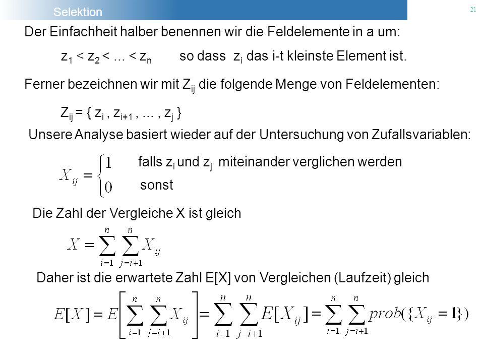 Selektion 21 Der Einfachheit halber benennen wir die Feldelemente in a um: z 1 < z 2 <... < z n so dass z i das i-t kleinste Element ist. Ferner bezei