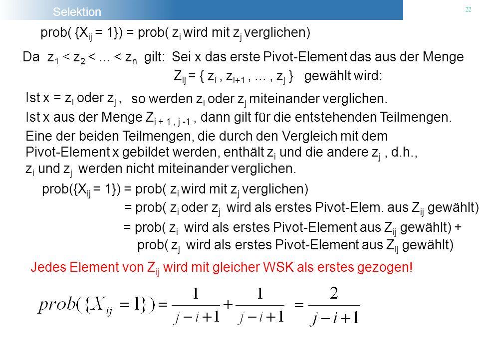 Selektion 22 prob( {X ij = 1}) = prob( z i wird mit z j verglichen) Da z 1 < z 2 <... < z n gilt:Sei x das erste Pivot-Element das aus der Menge Z ij