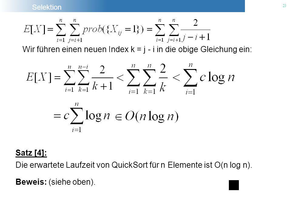 Selektion 23 Wir führen einen neuen Index k = j - i in die obige Gleichung ein: Satz [4]: Die erwartete Laufzeit von QuickSort für n Elemente ist O(n