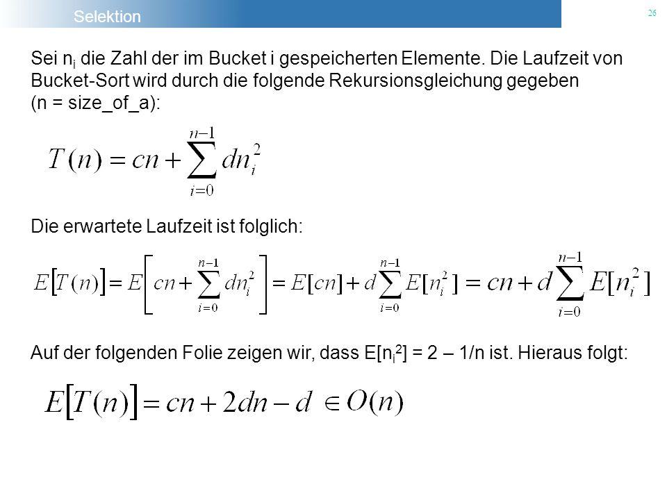 Selektion 26 Sei n i die Zahl der im Bucket i gespeicherten Elemente. Die Laufzeit von Bucket-Sort wird durch die folgende Rekursionsgleichung gegeben