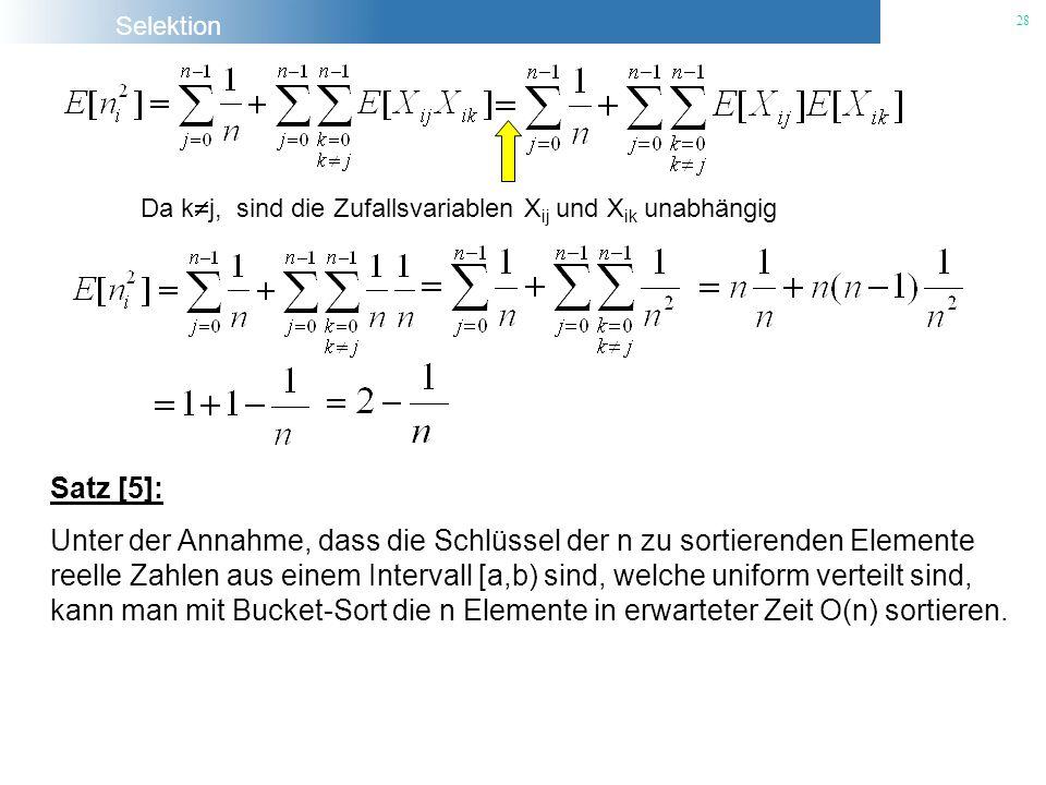Selektion 28 Da k j, sind die Zufallsvariablen X ij und X ik unabhängig Satz [5]: Unter der Annahme, dass die Schlüssel der n zu sortierenden Elemente