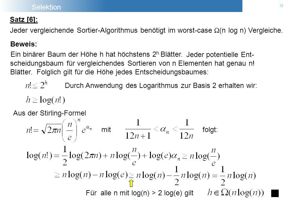 Selektion 33 Jeder vergleichende Sortier-Algorithmus benötigt im worst-case (n log n) Vergleiche. Jeder potentielle Ent- scheidungsbaum für vergleiche