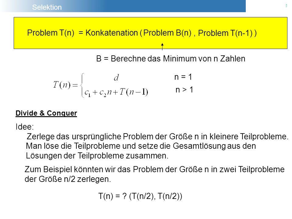 Selektion 5 Problem T(n) = Konkatenation (, ) Problem B(n) Problem T(n-1) B = Berechne das Minimum von n Zahlen n = 1 n > 1 Divide & Conquer Idee: Zer