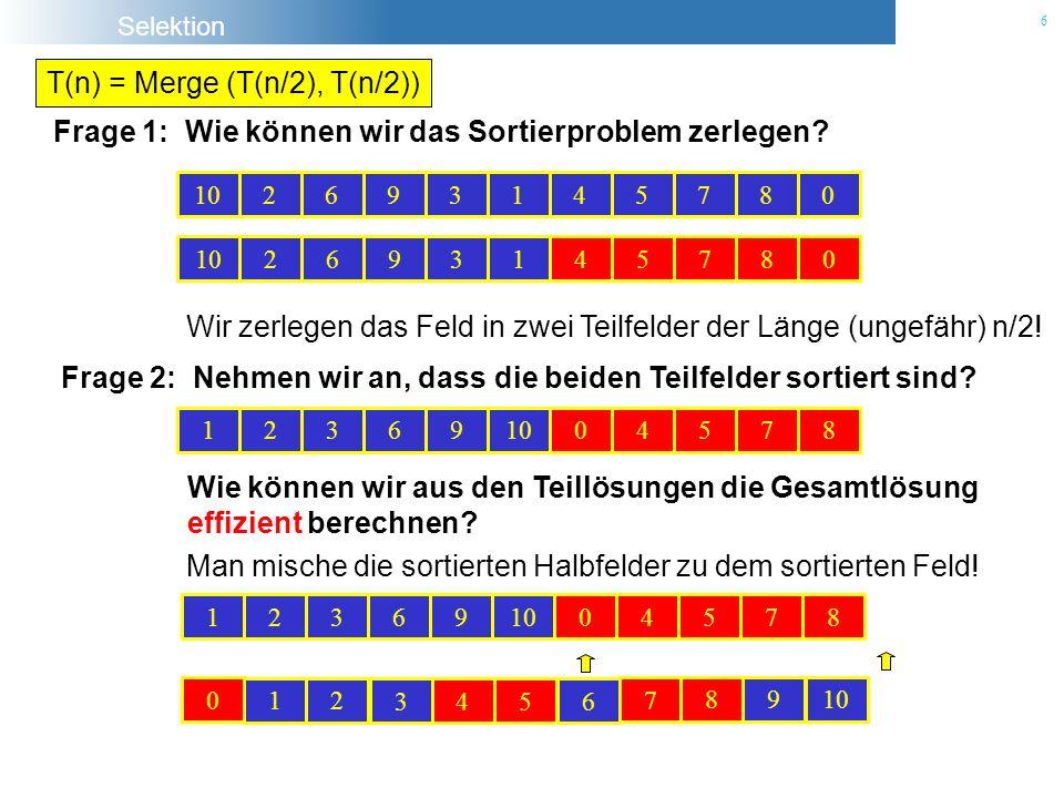 Selektion 6 T(n) = Merge (T(n/2), T(n/2)) Frage 1: Wie können wir das Sortierproblem zerlegen? 102693145780 2693145780 Wir zerlegen das Feld in zwei T