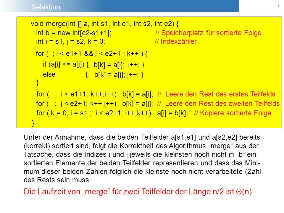 Selektion 19 void quick_sort(int [ ] a, int start, int end) { int e = a[L]; // wir wählen e als die erste Zahl im Feld while (L < R) { if (temp < e) { a[L] = temp; L++; temp = a[L]; } int temp = a[R]; else { a[R] = temp; R-- ; temp = a[R] } if ( (L-1) > start) quick_sort(a, start, L-1); int length = end - start +1; if( length > 1) { if ((R+1) < end) quick_sort(a, R+1, end); } } } a[L] = e; 93 4 e R 1 L 02687510 temp int L = start; int R = end;