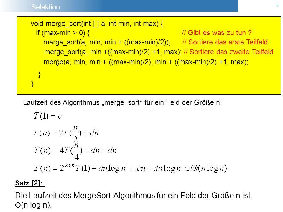 Selektion 9 void merge_sort(int [ ] a, int min, int max) { if (max-min > 0) { // Gibt es was zu tun ? merge_sort(a, min +((max-min)/2) +1, max); // So