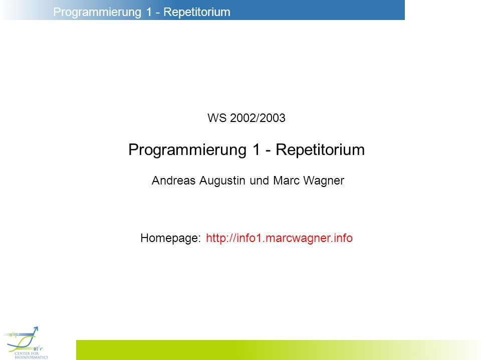 Programmierung 1 - Repetitorium WS 2002/2003 Programmierung 1 - Repetitorium Andreas Augustin und Marc Wagner Homepage: http://info1.marcwagner.info