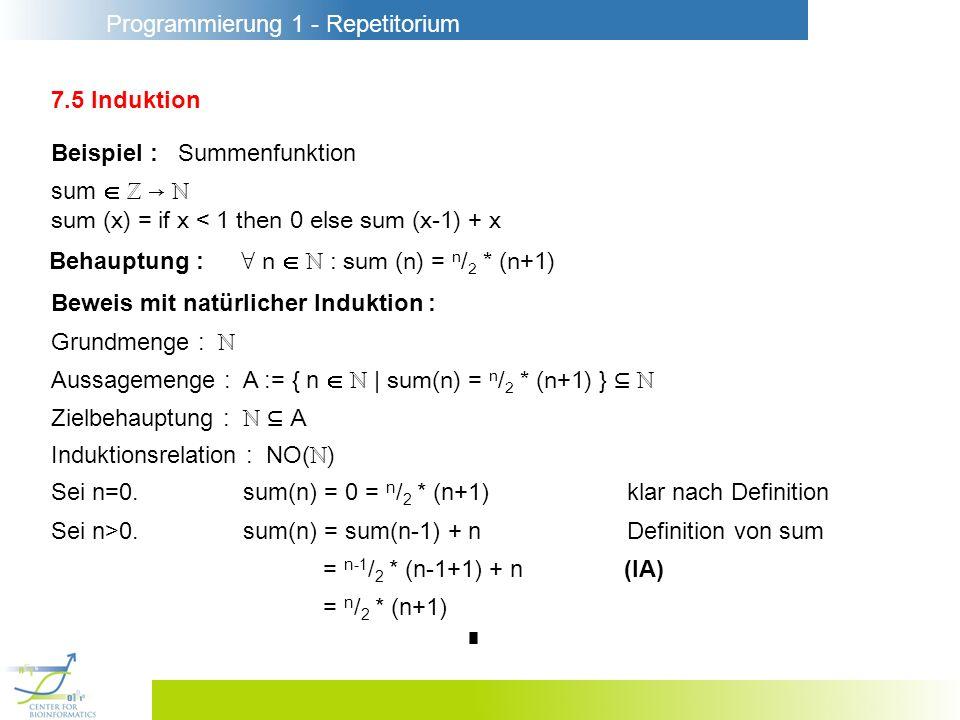 Programmierung 1 - Repetitorium 7.5 Induktion Beispiel : Summenfunktion sum sum (x) = if x < 1 then 0 else sum (x-1) + x Beweis mit natürlicher Indukt