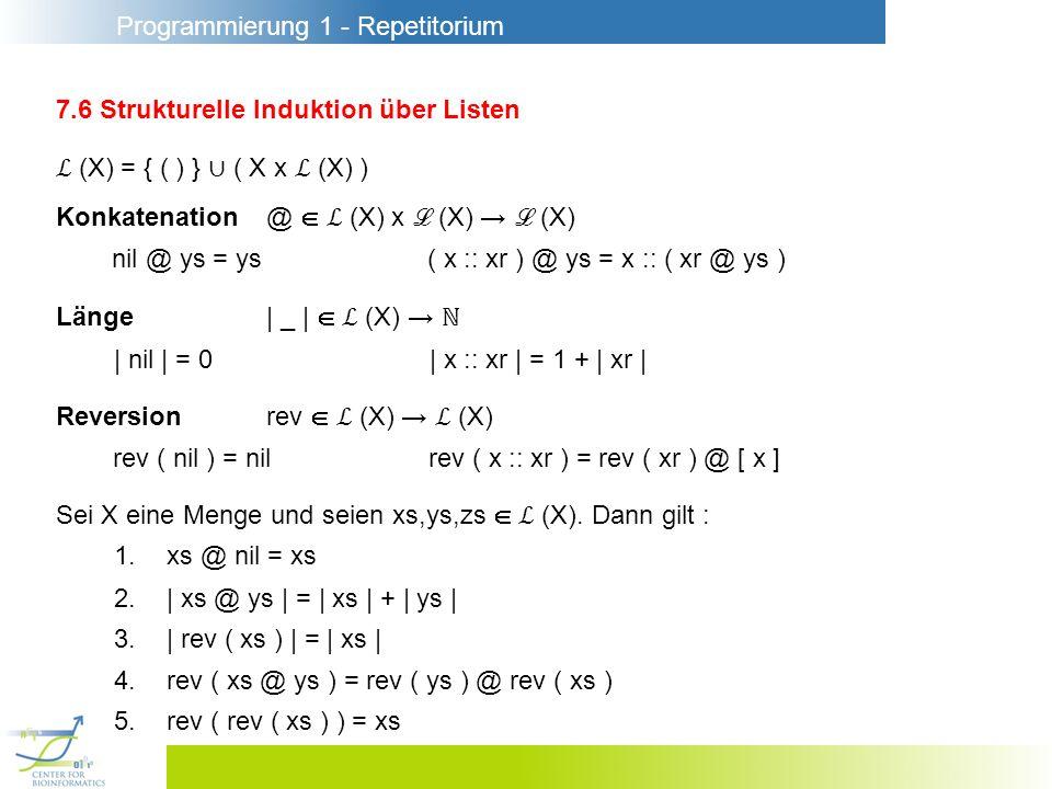 Programmierung 1 - Repetitorium 7.6 Strukturelle Induktion über Listen (X) = { ( ) } ( X x (X) ) Konkatenation@ (X) x (X) (X) nil @ ys = ys( x :: xr ) @ ys = x :: ( xr @ ys ) Länge| _ | (X) | nil | = 0| x :: xr | = 1 + | xr | Reversionrev (X) (X) rev ( nil ) = nilrev ( x :: xr ) = rev ( xr ) @ [ x ] Sei X eine Menge und seien xs,ys,zs (X).