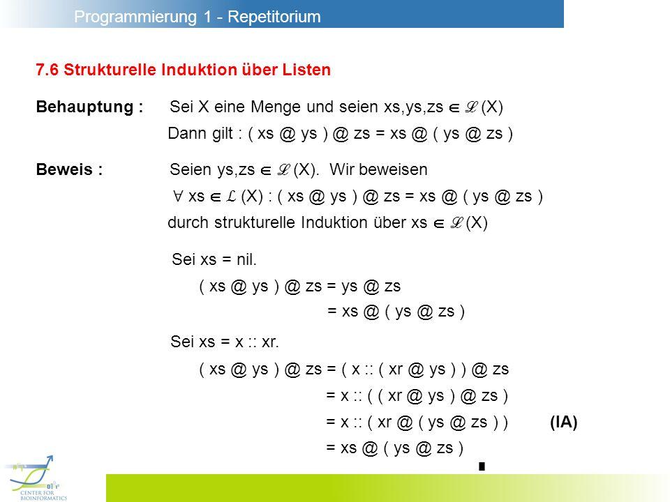Programmierung 1 - Repetitorium 7.6 Strukturelle Induktion über Listen Behauptung :Sei X eine Menge und seien xs,ys,zs (X) Dann gilt : ( xs @ ys ) @ zs = xs @ ( ys @ zs ) Beweis :Seien ys,zs (X).