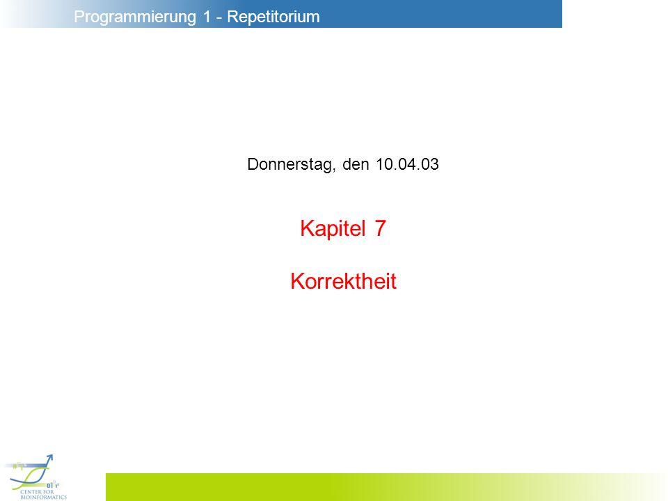 Programmierung 1 - Repetitorium Donnerstag, den 10.04.03 Kapitel 7 Korrektheit