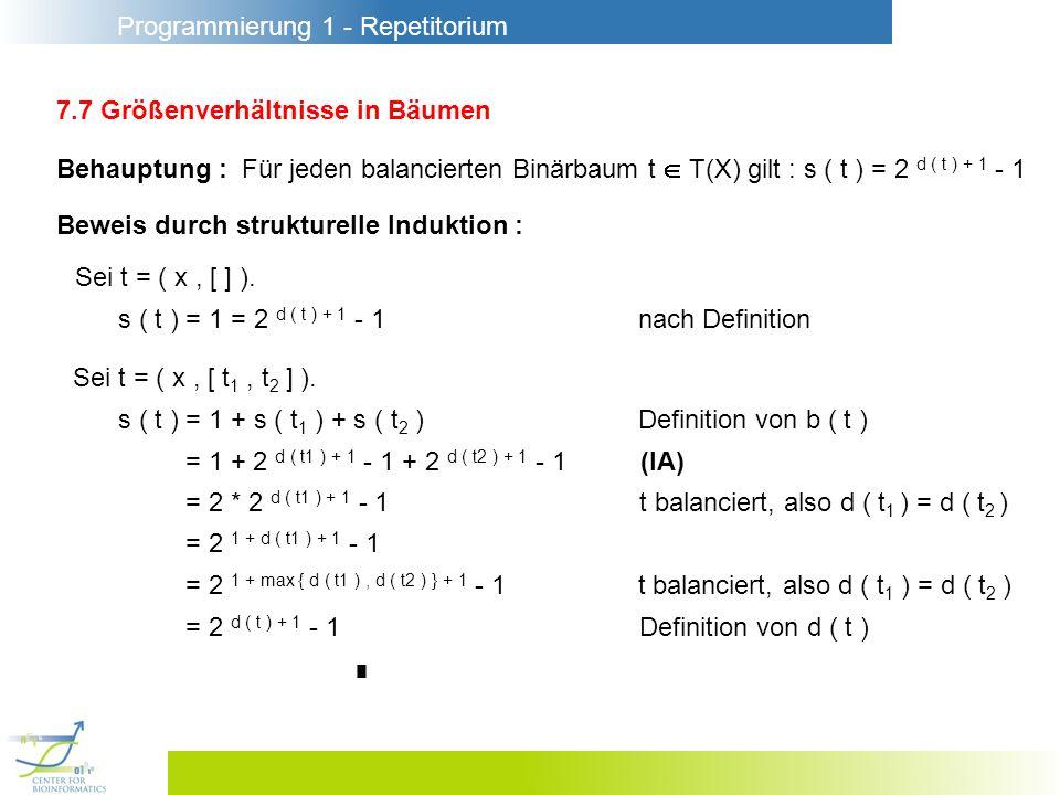 Programmierung 1 - Repetitorium 7.7 Größenverhältnisse in Bäumen Behauptung : Für jeden balancierten Binärbaum t T(X) gilt : s ( t ) = 2 d ( t ) + 1 - 1 Beweis durch strukturelle Induktion : Sei t = ( x, [ ] ).