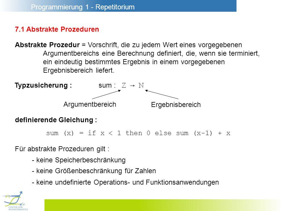 Programmierung 1 - Repetitorium 7.1 Abstrakte Prozeduren Abstrakte Prozedur = Vorschrift, die zu jedem Wert eines vorgegebenen Argumentbereichs eine B