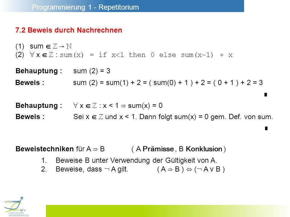 Programmierung 1 - Repetitorium 7.2 Beweis durch Nachrechnen (1)sum (2) x : sum(x) = if x<1 then 0 else sum(x-1) + x Behauptung :sum (2) = 3 Beweis :sum (2) = sum(1) + 2 = ( sum(0) + 1 ) + 2 = ( 0 + 1 ) + 2 = 3 Behauptung : x : x < 1 sum(x) = 0 Beweis :Sei x und x < 1.