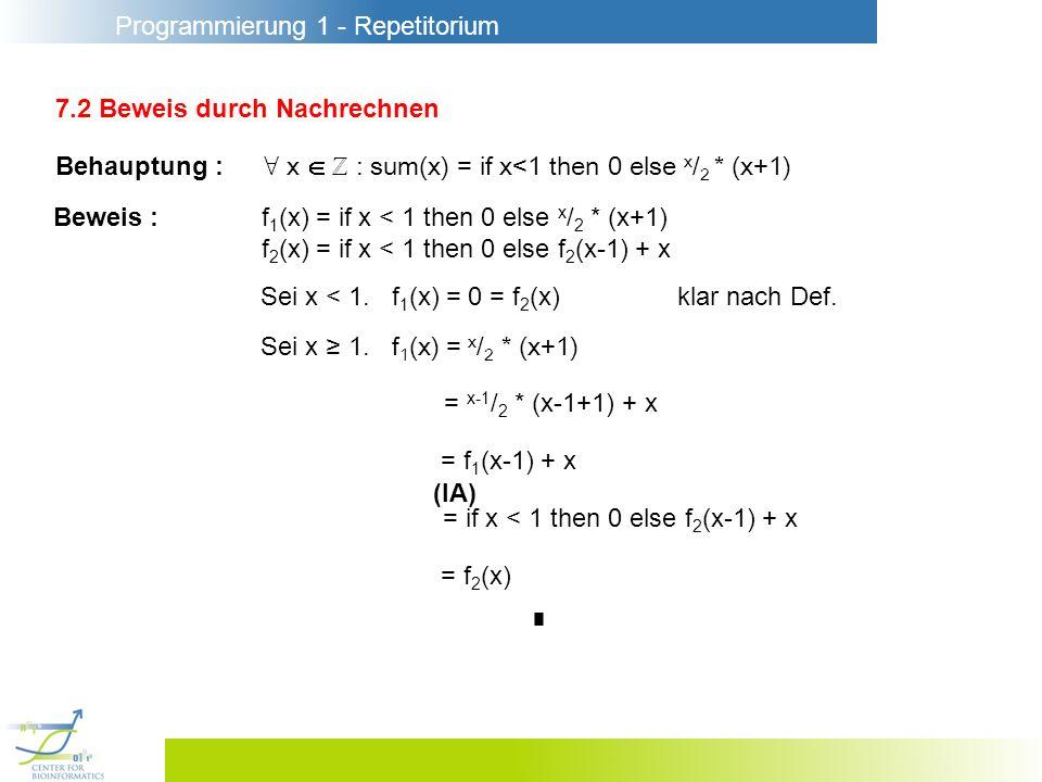Programmierung 1 - Repetitorium 7.2 Beweis durch Nachrechnen Behauptung : x : sum(x) = if x<1 then 0 else x / 2 * (x+1) Beweis :f 1 (x) = if x < 1 then 0 else x / 2 * (x+1) f 2 (x) = if x < 1 then 0 else f 2 (x-1) + x Sei x < 1.