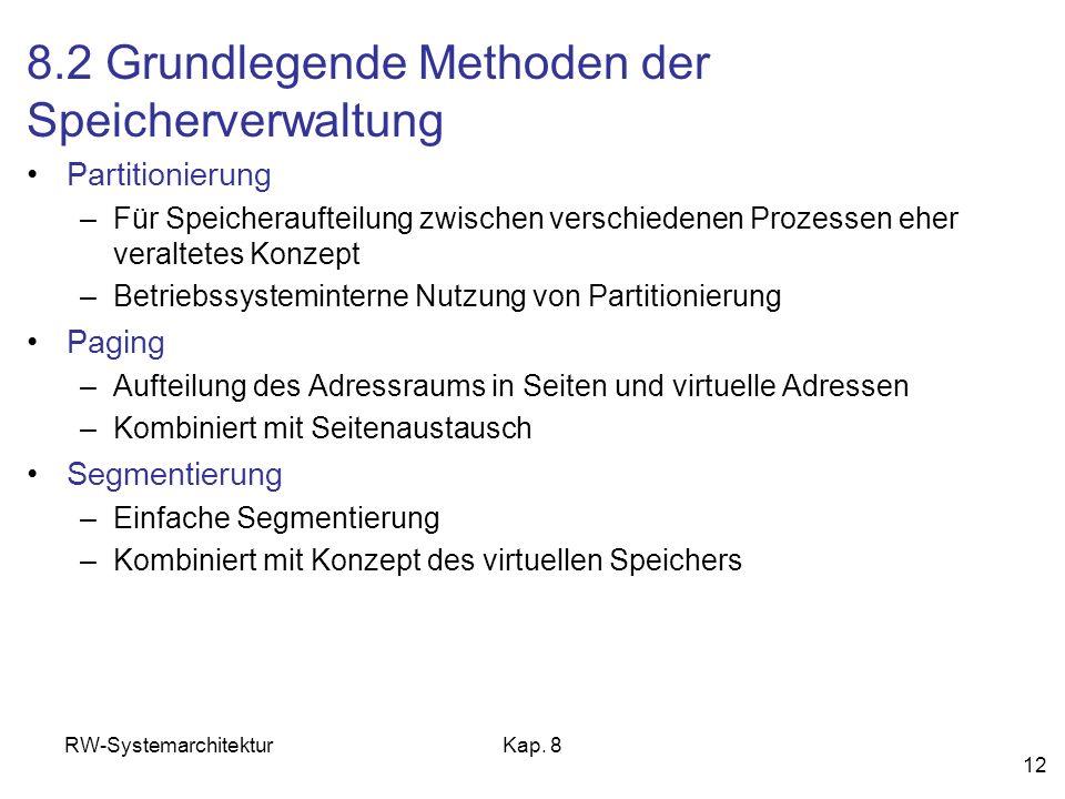 RW-SystemarchitekturKap. 8 12 8.2 Grundlegende Methoden der Speicherverwaltung Partitionierung –Für Speicheraufteilung zwischen verschiedenen Prozesse